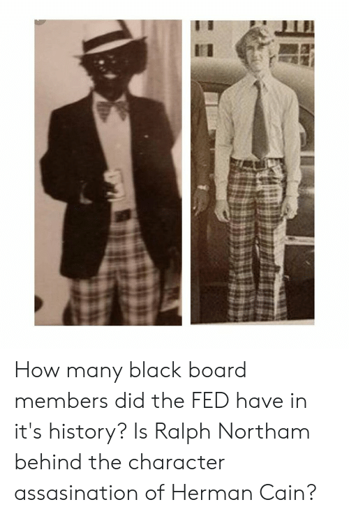 Black, History, and Board: How many black board members did the FED have in it's history? Is Ralph Northam behind the character assasination of Herman Cain?