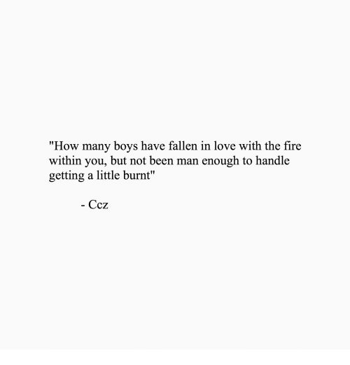 """Fire, Love, and Been: """"How many boys have fallen in love with the fire  within you, but not been man enough to handle  getting a little burnt'""""  - Ccz"""