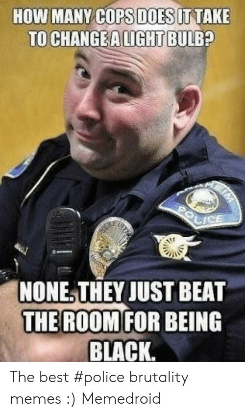 Memes, Police, and Best: HOW MANY COPS DOESITTAKE  TO CHANGEA LIGHT BULB?  bIcE  NONE, THEY JUST BEAT  FOR BEING  BLACK.  THE ROOM The best #police brutality memes :) Memedroid