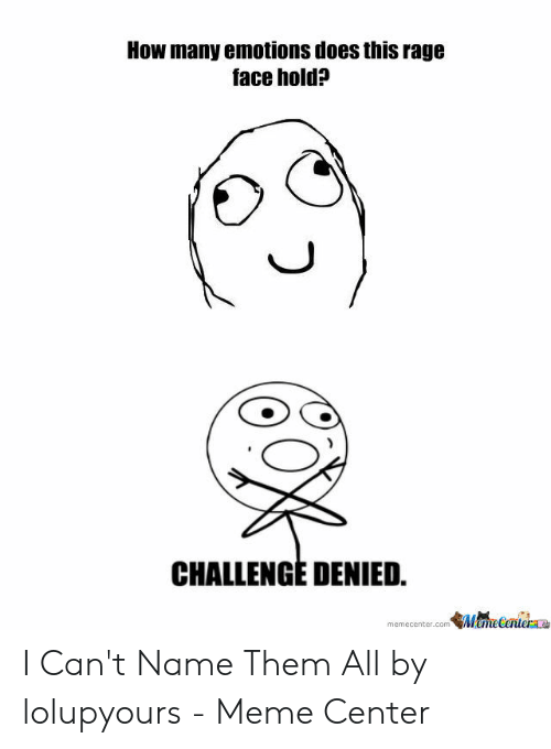 Meme, How, and Rage: How many emotions does this rage  face hold?  CHALLENGE DENIED.  memecenter.com MamelerueraLa I Can't Name Them All by lolupyours - Meme Center