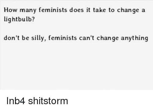 Dank, 🤖, and Light: How many feminists does it take to change a  light bulb?  don't be silly, feminists can't change anything Inb4 shitstorm