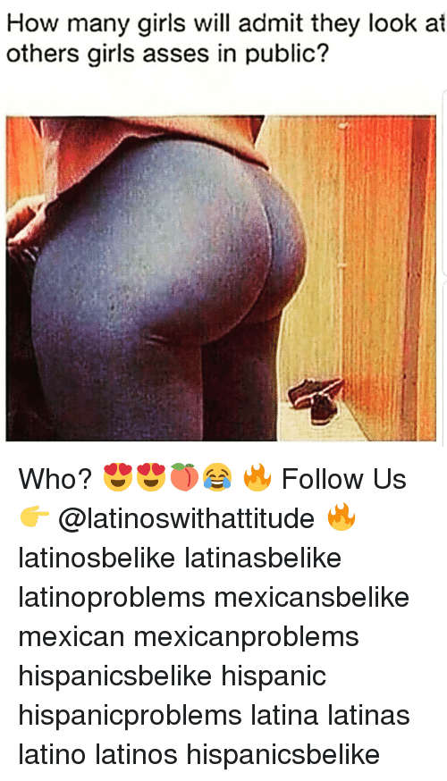 Girls, Latinos, and Memes: How many girls will admit they look at  others girls asses in public? Who? 😍😍🍑😂 🔥 Follow Us 👉 @latinoswithattitude 🔥 latinosbelike latinasbelike latinoproblems mexicansbelike mexican mexicanproblems hispanicsbelike hispanic hispanicproblems latina latinas latino latinos hispanicsbelike