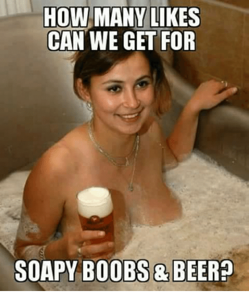 Memes, Boobs, and Boob: HOW MANY LIKES  CAN WE GET FOR  SOAPY BOOBS & BEER?