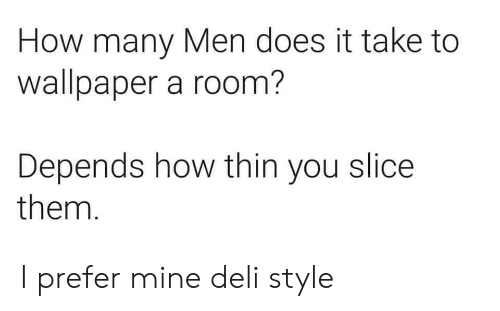 Wallpaper, How, and Mine: How many Men does it take to  wallpaper a room?  Depends how thin you slice  them. I prefer mine deli style