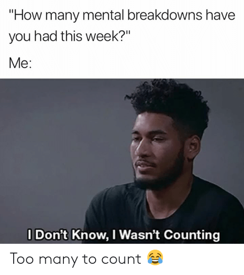 "How, You, and This: ""How many mental breakdowns have  you had this week?""  Me:  I Don't Know, I Wasn't Counting Too many to count 😂"