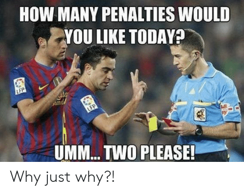 How, Why, and You: HOW MANY PENALTIES WOULD  YOU LIKE TODAYA  LFP  ita  Sund  LFP  UMM... TWO PLEASE! Why just why?!