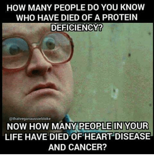do-you-know-who: HOW MANY PEOPLE DO YOU KNOW  WHO HAVE DIED OF A PROTEIN  DEFICIENCY?  @thatveganaussiebloke  NOW HOW  MANY PEOPLE IN YOUR  LIFE HAVE DIED OF HEART DISEASE  AND CANCER?