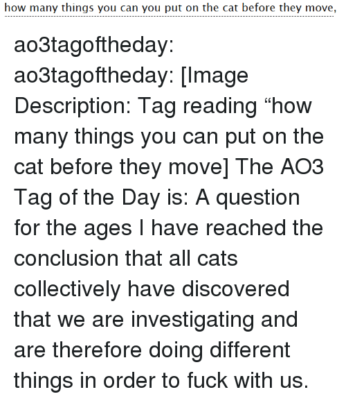 """Cats, Target, and Tumblr: how many things you can you put on the cat before they move, ao3tagoftheday:  ao3tagoftheday:  [Image Description: Tag reading """"how many things you can put on the cat before they move]  The AO3 Tag of the Day is: A question for the ages   I have reached the conclusion that all cats collectively have discovered that we are investigating and are therefore doing different things in order to fuck with us."""
