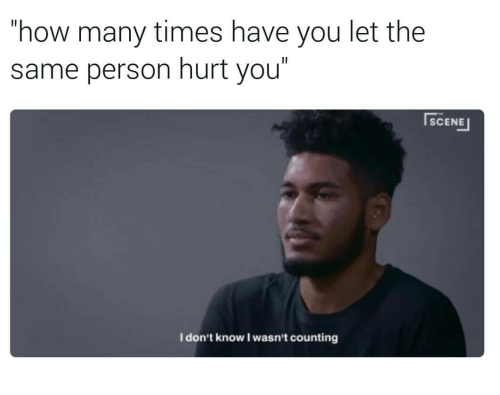 """How Many Times, How, and You: how many times have you let the  same person hurt you""""  SCENE  I don't know I wasn't counting"""