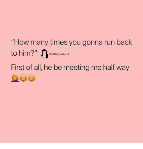 "How Many Times, Run, and Girl Memes: ""How many times you gonna run back  to him?"" e  First of all, he be meeting me half way  @fuckboysfailures"