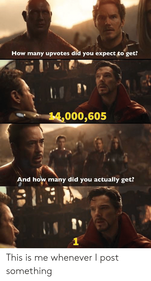 How, Did, and You: How many upvotes did you expect to get?  14,000,605  And how many did you actually get? This is me whenever I post something