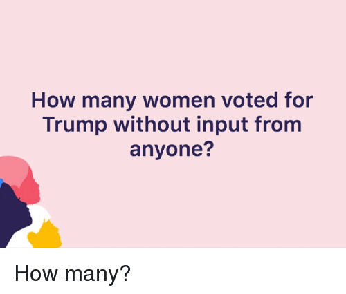 Trump, Women, and How: How many women voted for  Trump without input from  anyone? How many?