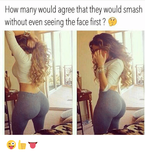 Smashing, How, and First: How many would agree that they would smash  without even seeing the face first ? 😜👍👅