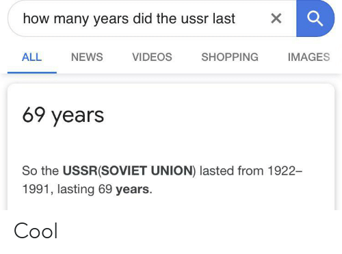 Funny, News, and Shopping: how many years did the ussr last  NEWS  VIDEOS  IMAGES  ALL  SHOPPING  69 years  So the USSR(SoVIET UNION) lasted from 1922-  1991, lasting 69 years.  X Cool