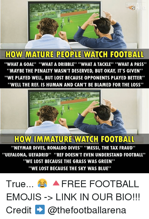 """Football, Memes, and Neymar: HOW MATURE PEOPLE WATCH FOOTBALL  """"WHAT A GOAL''  """"WHAT A DRIBBLE"""" """"WHAT A TACKLE"""" """"WHAT A PASS""""  """"MAY BE THE PENALTY WASN'T DESERVED, BUT 0KAY IT'S GIVEN""""  """"WE PLAYED WELL, BUT LOST BECAUSE 0PPONENTS PLAYED BETTER""""  """"WELL THE REF. IS HUMAN AND CAN'T BE BLAMED FOR THE LOSS""""  HOW IMMATURE WATCH FOOTBALL  """"NEYMAR DIVES, RONALDO DIVES"""" """"MESSI, THE TAX FRAUD""""  ''UEFALONA, UEFADRID"""" """"REF DOESN'T EVEN UNDERSTAND FOOTBALL  """"WE LOST BECAUSE THE GRASS WAS GREEN""""  """"WE LOST BECAUSE THE SKY WAS BLUE"""" True... 😂 🔺FREE FOOTBALL EMOJIS -> LINK IN OUR BIO!!! Credit ➡️ @thefootballarena"""