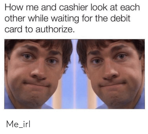 Waiting..., Irl, and Me IRL: How me and cashier look at each  other while waiting for the debit  card to authorize. Me_irl