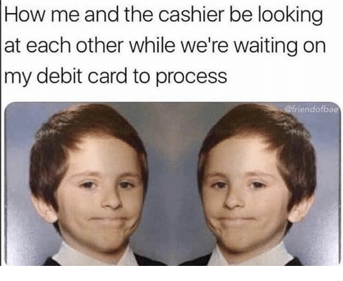 debit card: How me and the cashier be looking  at each other while we're waiting on  my debit card to process  @friendofbae