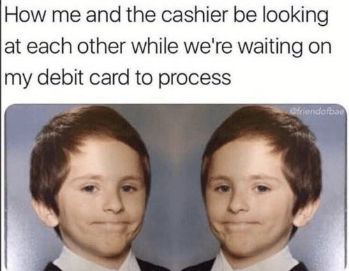 Waiting..., How, and Looking: How me and the cashier be looking  at each other while we're waiting on  |my debit card to process  @friendofbae