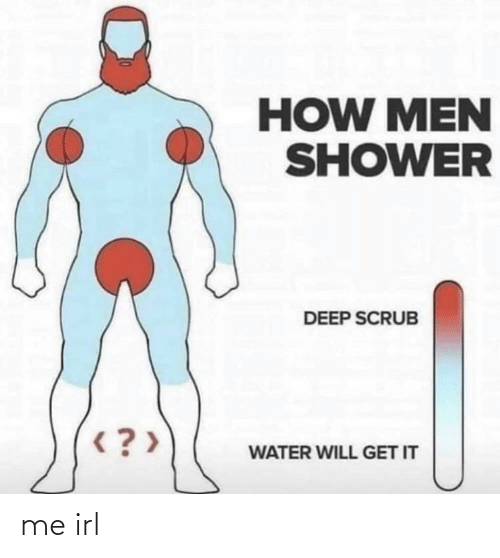 men: HOW MEN  SHOWER  DEEP SCRUB  < ? >  WATER WILL GET IT me irl