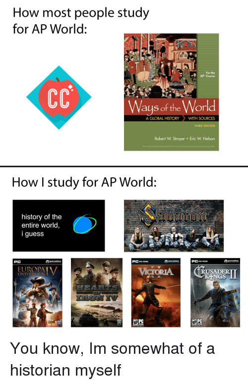 "College, History, and Paradox: How most people study  for AP World:  For the  Ways of the World  A GLOBAL HISTORYWITH SOURCES  THIRD EDITION  Robert W. Strayer  Eric W. Nelson  APr is a trademark registered by the College Board""which was not ivolved in the production ol, and does not endorse, this product  How I study for AP World:  history of the  entire world,  iguess  PC  paradox  PCCD-ROM  paradox  PCCD-ROM  RUSADER  UNIVERSALIS  PC You know, Im somewhat of a historian myself"