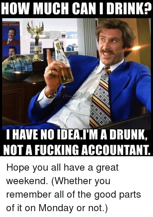 have a great weekend: HOW MUCH CAN I DRINK?  HAVE NO IDEA.IM A DRUNK,  NOT A FUCKING ACCOUNTANT Hope you all have a great weekend.  (Whether you remember all of the good parts of it on Monday or not.)
