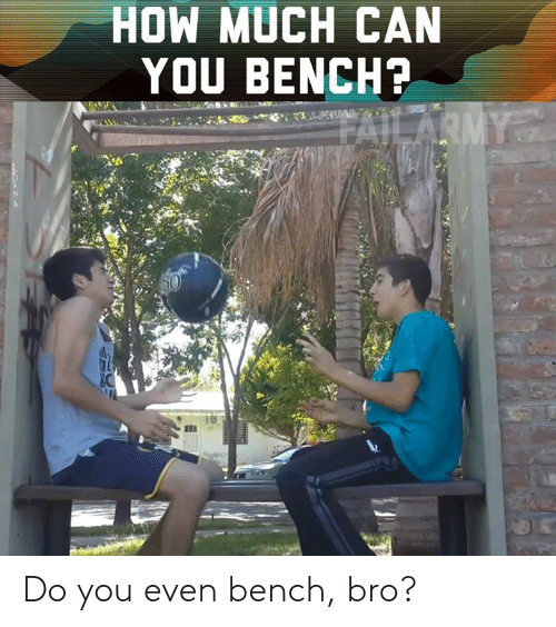 Memes, 🤖, and How: HOW MUCH CAN  YOU BENCH? Do you even bench, bro?