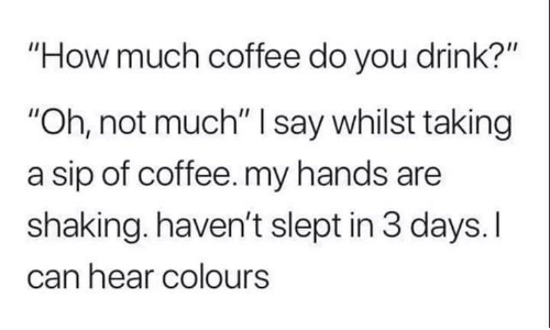 """Coffee, How, and Can: """"How much coffee do you drink?""""  """"Oh, not much"""" I say whilst taking  a sip of coffee. my hands are  shaking. haven't slept in 3 days. I  can hear colours"""