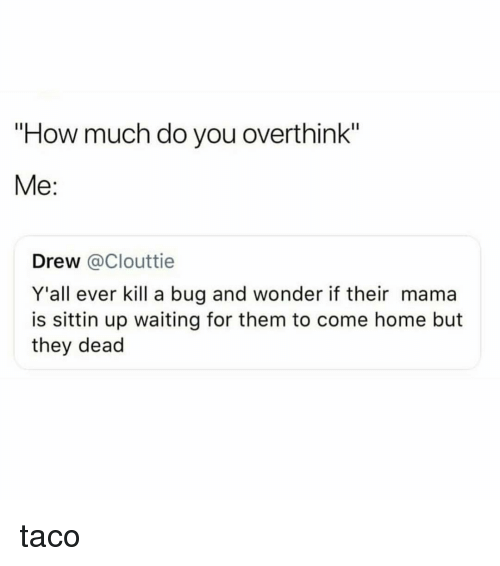 "Home, Girl Memes, and Waiting...: ""How much do you overthink""  Me:  Drew @Clouttie  Y'all ever kill a bug and wonder if their mama  is sittin up waiting for them to come home but  they dead taco"
