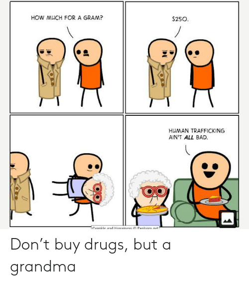 Bad, Drugs, and Grandma: HOW MUCH FOR A GRAM?  $250  HUMAN TRAFFICKING  AIN'T ALL BAD  Cvanide ad Hanniness Explosm.net Don't buy drugs, but a grandma