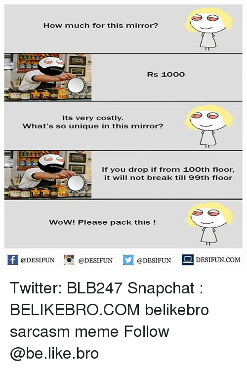 Be Like, Meme, and Memes: How much for this mirror?  Rs 1OOO  Its very costly.  What's so unique in this mirror?  If you drop if from 1o0th floor,  it will not break till 99th floor  WoW! Please pack this !  @DESIFUN DESIFUN  @DESIFUN  DESIFUN.COMM Twitter: BLB247 Snapchat : BELIKEBRO.COM belikebro sarcasm meme Follow @be.like.bro