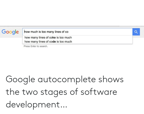 Search: how much is too many lines of co  Google  how many lines of coke is too much  how many lines of code is too much  Press Enter to search. Google autocomplete shows the two stages of software development…