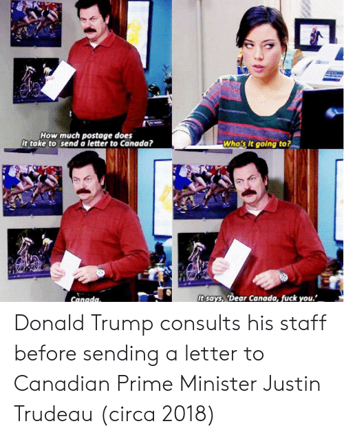 Trudeau: How much postage does  it take to send a letter to Canada?  Who's It going to?  t says, 'Dear Canada, fuck you. Donald Trump consults his staff before sending a letter to Canadian Prime Minister Justin Trudeau (circa 2018)