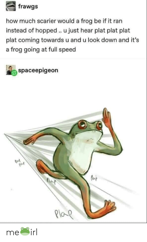 How, Speed, and Frog: how much scarier would a frog be if it ran  instead of hopped u just hear plat plat plat  plat coming towards u and u look down and it's  a frog going at full speed  spaceepigeon  la  21oe me🐸irl