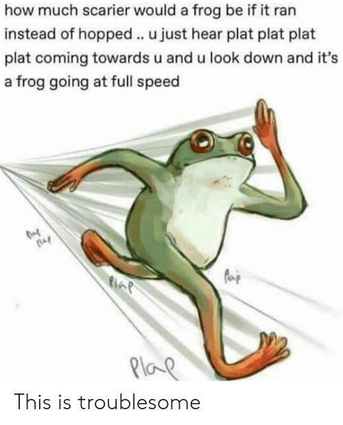 How, Speed, and Frog: how much scarier would a frog be if it ran  instead of hopped.. u just hear plat plat plat  plat coming towards u and u look down and it's  a frog going at full speed  fue  6  Plo This is troublesome