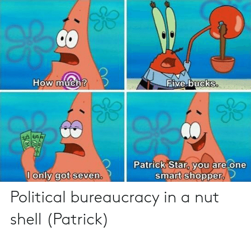 Patrick Star, Star, and Bureaucracy: How much?  TEive.buckS  Patrick Star, you are one  smart shopper  0  l only got seven Political bureaucracy in a nut shell (Patrick)