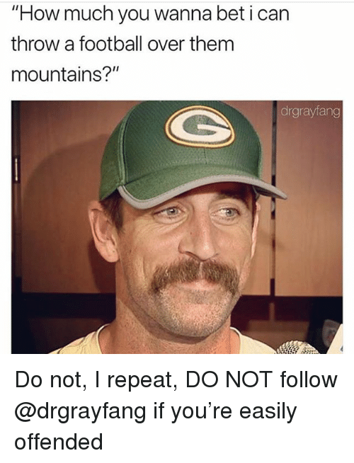"wanna bet: ""How much you wanna bet i can  throw a football over them  mountains?""  drgrayfang Do not, I repeat, DO NOT follow @drgrayfang if you're easily offended"