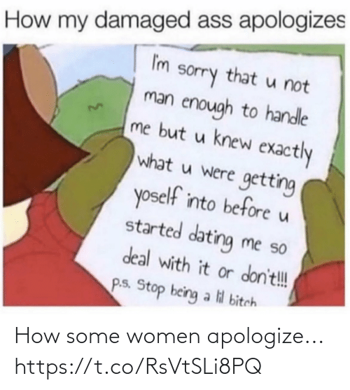 lil bitch: How my damaged ass apologizes  I'm  sorry that u not  man enough to handle  me but u knew exactly  what u were getting  yoself into before u  started dating me so  deal with it or don't!  P.s. Stop being a lil bitch How some women apologize... https://t.co/RsVtSLi8PQ