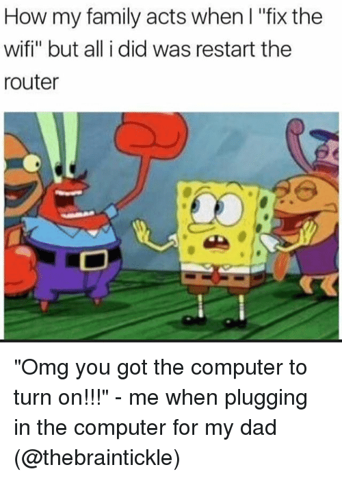 """Plugging: How my family acts when I """"fix the  wifi"""" but all i did was restart the  router """"Omg you got the computer to turn on!!!"""" - me when plugging in the computer for my dad (@thebraintickle)"""