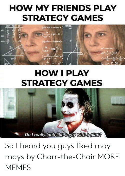 Dank, Friends, and Memes: HOW MY FRIENDS PLAY  STRATEGY GAMES  300 45 60°  tan (e)  sin xdx-COS X+C  10  2  1  sin  2  2  dx  tgx +C  2  COSX  COS  2  2  tgxdxIncos x+  5  tan  1  2x  dx  Intg+C  60  bc0  sin x  30°  8/rad  dbe  arcta  xV3  dx  4ac  0  In  HOW I PLAY  STRATEGY GAMES  Do I really look like aguy with a plan? So I heard you guys liked may mays by Charr-the-Chair MORE MEMES