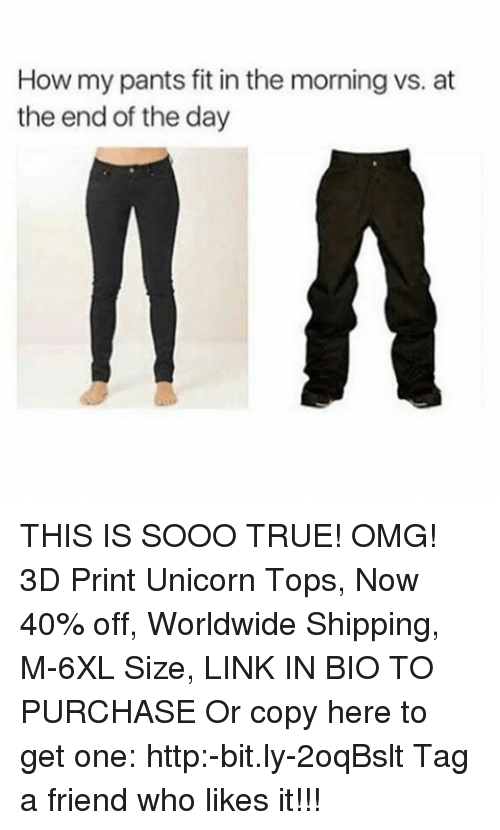 Memes, Omg, and True: How my pants fit in the morning vs. at  the end of the day THIS IS SOOO TRUE! OMG! 3D Print Unicorn Tops, Now 40% off, Worldwide Shipping, M-6XL Size, LINK IN BIO TO PURCHASE Or copy here to get one: http:-bit.ly-2oqBslt Tag a friend who likes it!!!