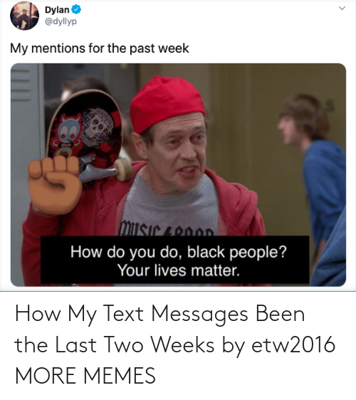 Text: How My Text Messages Been the Last Two Weeks by etw2016 MORE MEMES