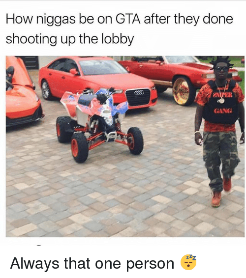 Gangly: How niggas be on GTA after they done  shooting up the lobby  GANG Always that one person 😴