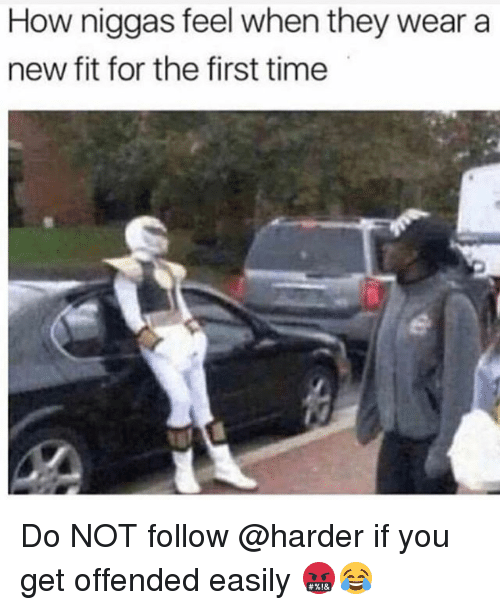Memes, Time, and 🤖: How niggas feel when they wear a  new fit for the first time Do NOT follow @harder if you get offended easily 🤬😂