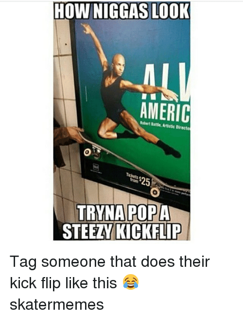 Popa: HOW NIGGAS LOOK  AMERIC  Rebert Battle, Artistic Directo  0  Tickets  $25  TRYNA POPA  STEEZY KICKFLIP Tag someone that does their kick flip like this 😂 skatermemes