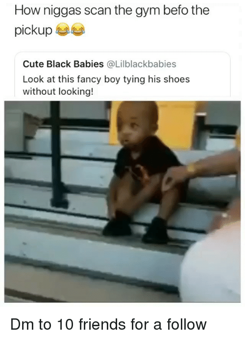 Cute, Friends, and Gym: How niggas scan the gym befo the  pickup  Cute Black Babies @Lilblackbabies  Look at this fancy boy tying his shoes  without looking! Dm to 10 friends for a follow