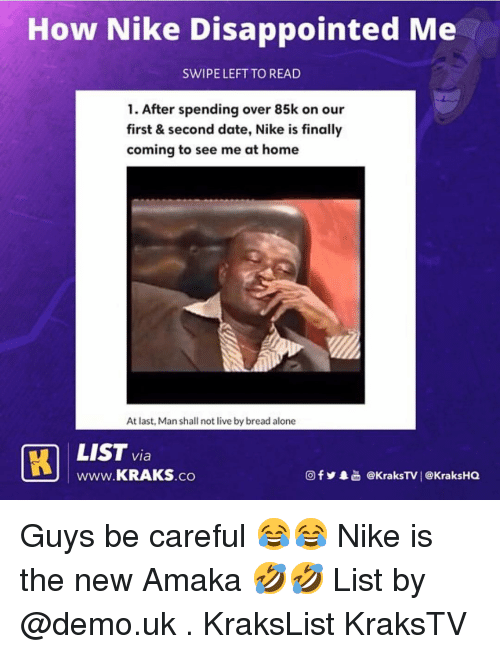 Being Alone, Disappointed, and Memes: How Nike Disappointed Me  SWIPE LEFT TO READ  1. After spending over 85k on our  first & second date, Nike is finally  coming to see me at home  At last, Man shall not live by bread alone  via  www.KRAKS.co  回f y·늚 @KraksTV | @KraksHQ Guys be careful 😂😂 Nike is the new Amaka 🤣🤣 List by @demo.uk . KraksList KraksTV