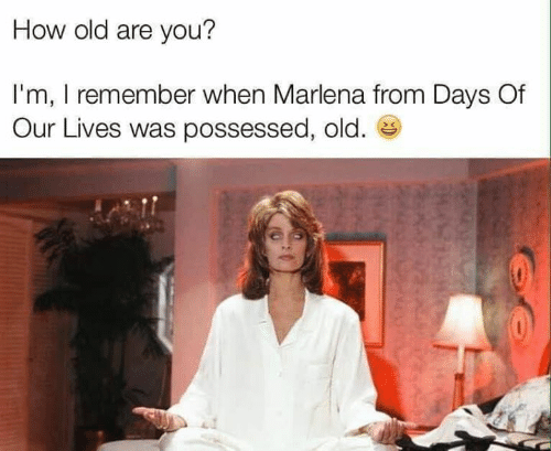 Dank, Old, and 🤖: How old are you?  I'm, I remember when Marlena from Days Of  Our Lives was possessed, old.