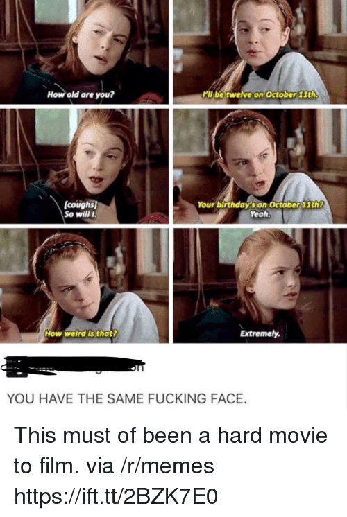 Fucking Face: How old are you?  kll be twelve on October 11th.  coughs  So willI  Your birthdaý's on Octöber11th?  Yeah.  How welrd's that?  Extremely.  YOU HAVE THE SAME FUCKING FACE. This must of been a hard movie to film. via /r/memes https://ift.tt/2BZK7E0