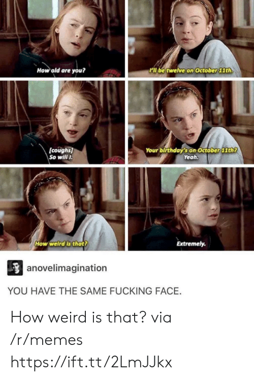 Fucking Face: How old are you?  l be twelve on October lth  (coughs)  So will  Your birthday's on Octöber 11th?  Yeah  How welrdls thatt  Extremely.  anovelimagination  YOU HAVE THE SAME FUCKING FACE. How weird is that? via /r/memes https://ift.tt/2LmJJkx