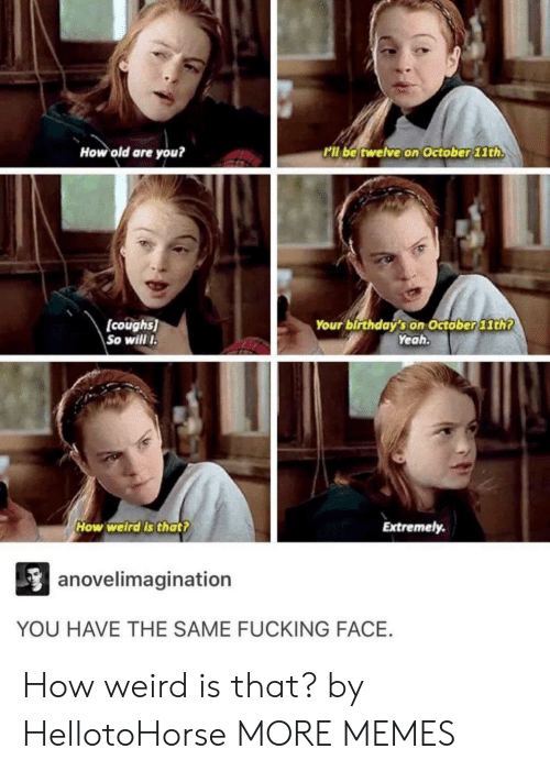 Fucking Face: How old are you?  l be twelve on October lth  (coughs)  So will  Your birthday's on Octöber 11th?  Yeah  How welrdls thatt  Extremely.  anovelimagination  YOU HAVE THE SAME FUCKING FACE. How weird is that? by HellotoHorse MORE MEMES